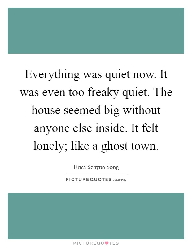 Everything was quiet now. It was even too freaky quiet. The house seemed big without anyone else inside. It felt lonely; like a ghost town Picture Quote #1