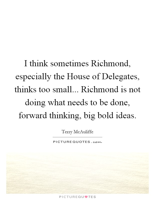 I think sometimes Richmond, especially the House of Delegates, thinks too small... Richmond is not doing what needs to be done, forward thinking, big bold ideas Picture Quote #1