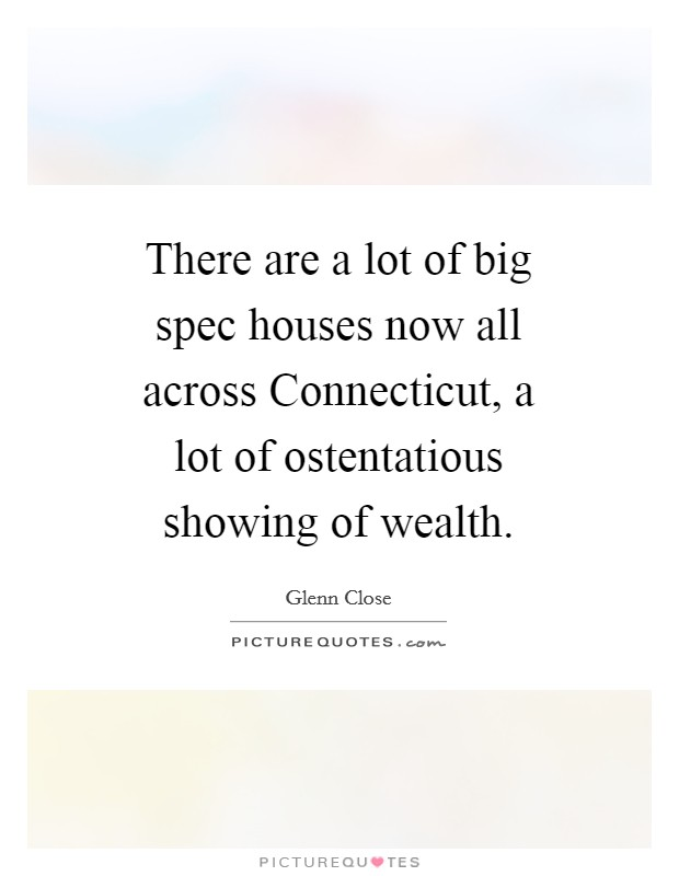 There are a lot of big spec houses now all across Connecticut, a lot of ostentatious showing of wealth. Picture Quote #1