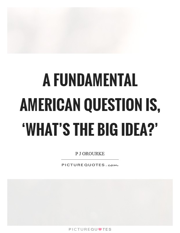 A fundamental American question is, 'What's the big idea?' Picture Quote #1