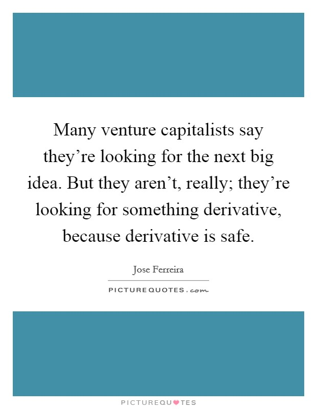 Many venture capitalists say they're looking for the next big idea. But they aren't, really; they're looking for something derivative, because derivative is safe Picture Quote #1