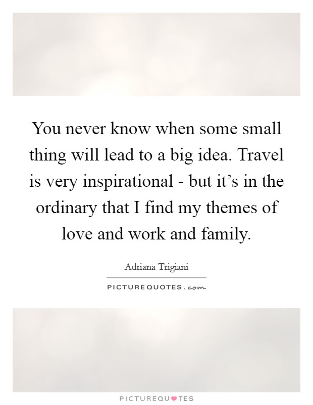 You never know when some small thing will lead to a big idea. Travel is very inspirational - but it's in the ordinary that I find my themes of love and work and family Picture Quote #1