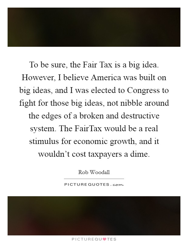To be sure, the Fair Tax is a big idea. However, I believe America was built on big ideas, and I was elected to Congress to fight for those big ideas, not nibble around the edges of a broken and destructive system. The FairTax would be a real stimulus for economic growth, and it wouldn't cost taxpayers a dime Picture Quote #1