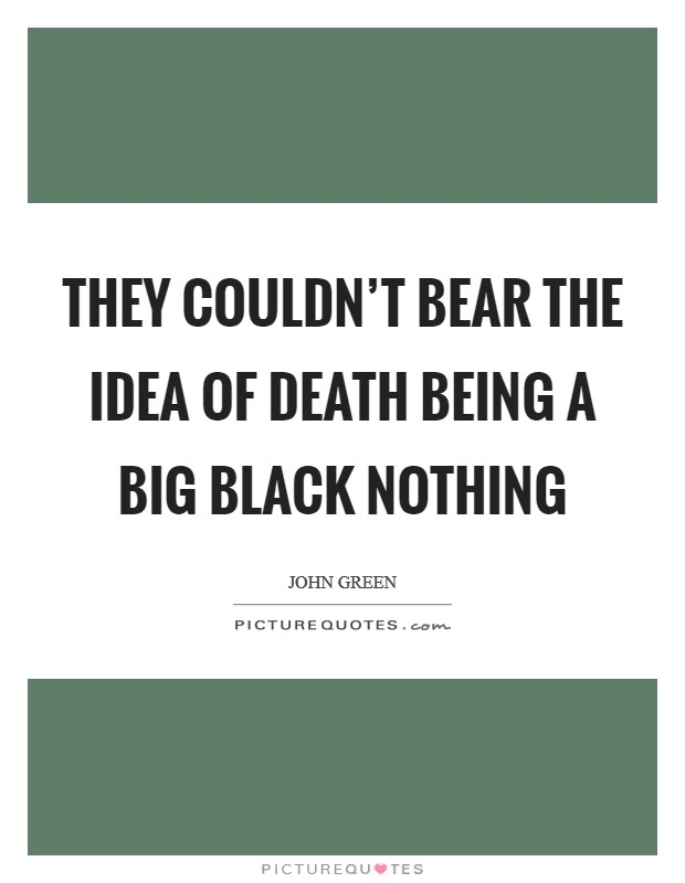 They couldn't bear the idea of death being a big black nothing Picture Quote #1