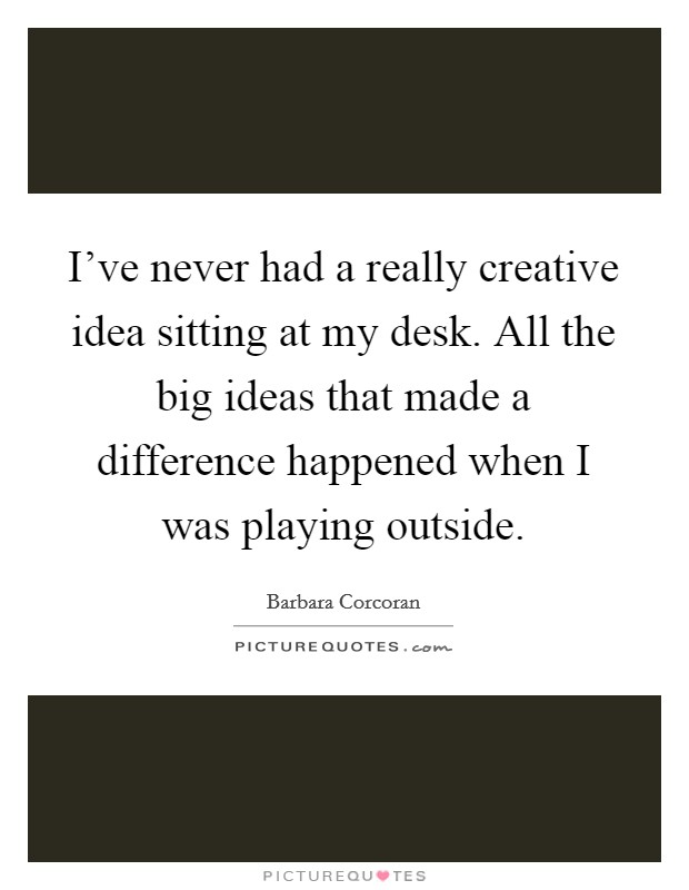 I've never had a really creative idea sitting at my desk. All the big ideas that made a difference happened when I was playing outside Picture Quote #1