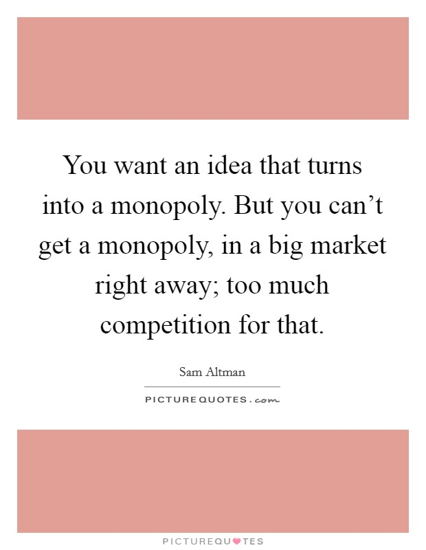 You want an idea that turns into a monopoly. But you can't get a monopoly, in a big market right away; too much competition for that Picture Quote #1