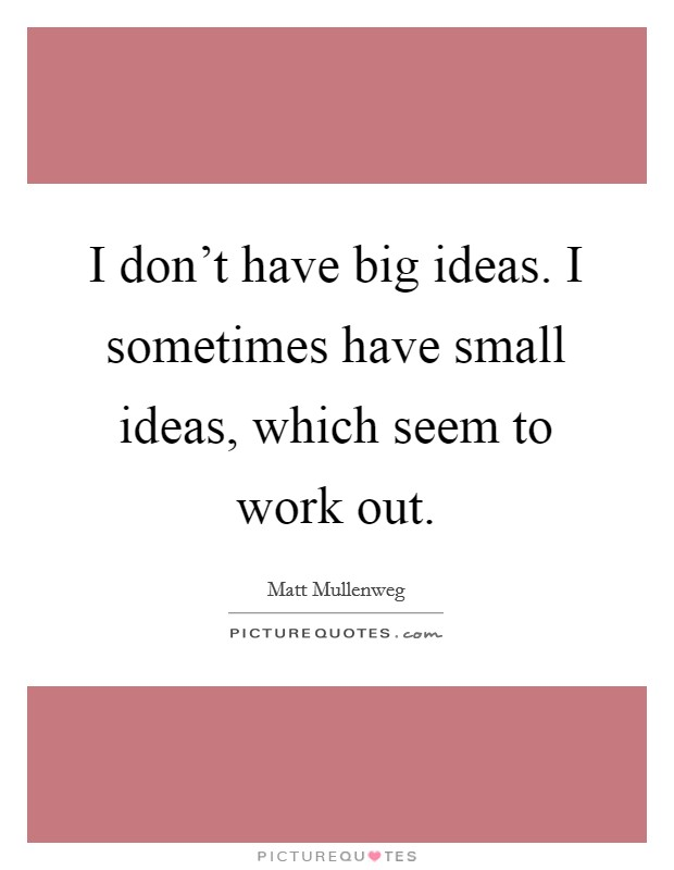 I don't have big ideas. I sometimes have small ideas, which seem to work out Picture Quote #1