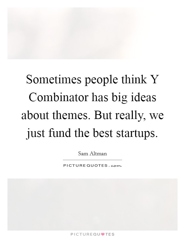 Sometimes people think Y Combinator has big ideas about themes. But really, we just fund the best startups Picture Quote #1