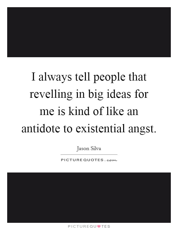 I always tell people that revelling in big ideas for me is kind of like an antidote to existential angst Picture Quote #1