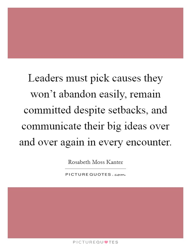 Leaders must pick causes they won't abandon easily, remain committed despite setbacks, and communicate their big ideas over and over again in every encounter Picture Quote #1