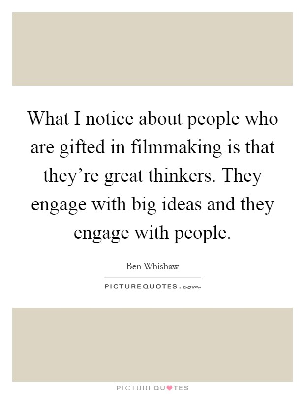 What I notice about people who are gifted in filmmaking is that they're great thinkers. They engage with big ideas and they engage with people Picture Quote #1