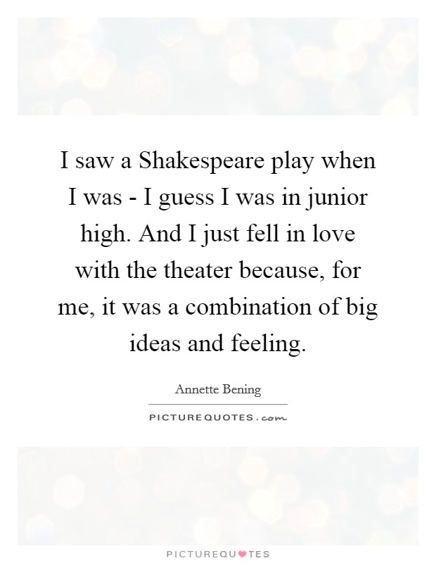 I saw a Shakespeare play when I was - I guess I was in junior high. And I just fell in love with the theater because, for me, it was a combination of big ideas and feeling Picture Quote #1