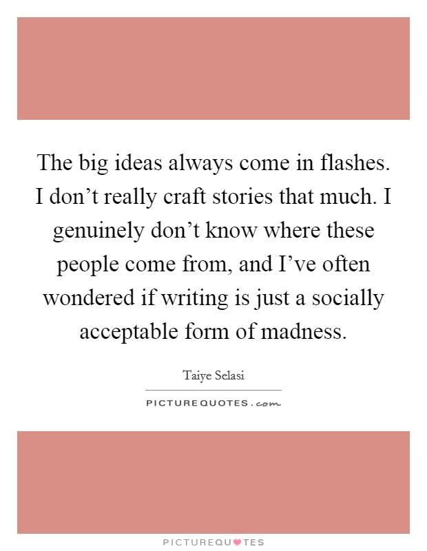 The big ideas always come in flashes. I don't really craft stories that much. I genuinely don't know where these people come from, and I've often wondered if writing is just a socially acceptable form of madness Picture Quote #1