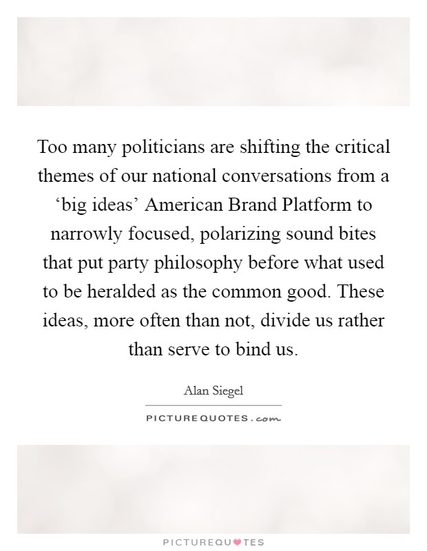 Too many politicians are shifting the critical themes of our national conversations from a 'big ideas' American Brand Platform to narrowly focused, polarizing sound bites that put party philosophy before what used to be heralded as the common good. These ideas, more often than not, divide us rather than serve to bind us Picture Quote #1