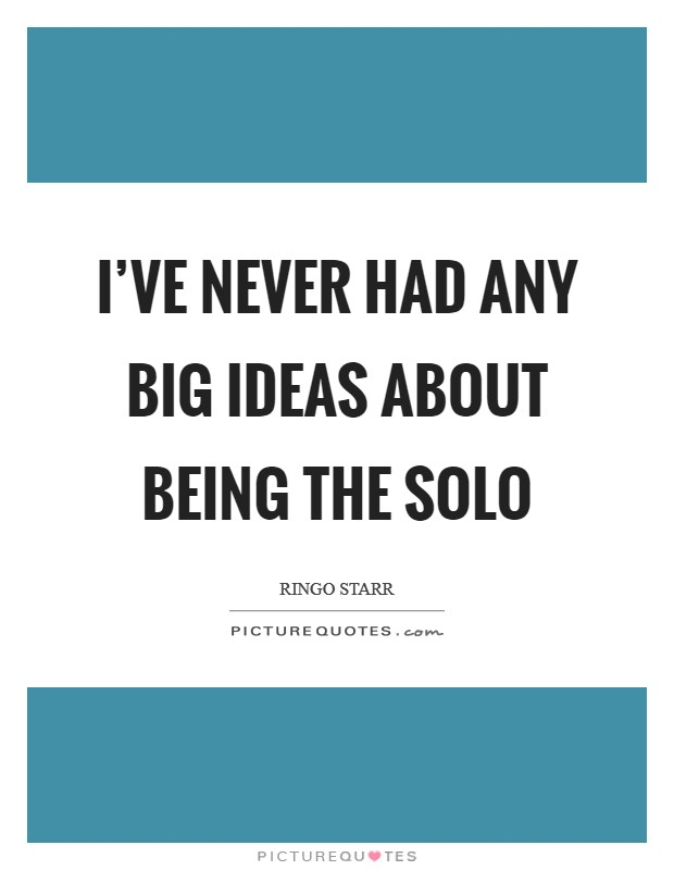I've never had any big ideas about being the solo Picture Quote #1