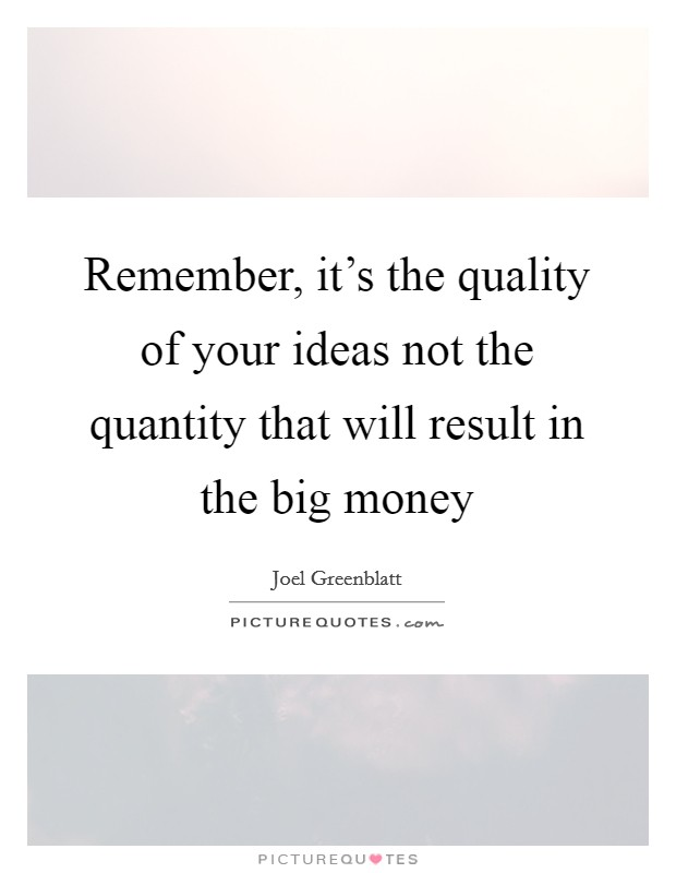Remember, it's the quality of your ideas not the quantity that will result in the big money Picture Quote #1