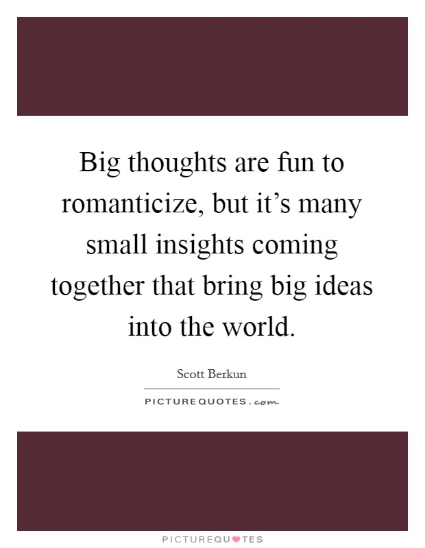 Big thoughts are fun to romanticize, but it's many small insights coming together that bring big ideas into the world. Picture Quote #1