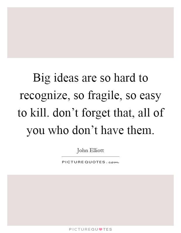 Big ideas are so hard to recognize, so fragile, so easy to kill. don't forget that, all of you who don't have them Picture Quote #1