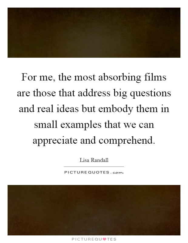 For me, the most absorbing films are those that address big questions and real ideas but embody them in small examples that we can appreciate and comprehend Picture Quote #1