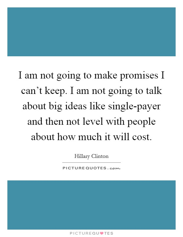 I am not going to make promises I can't keep. I am not going to talk about big ideas like single-payer and then not level with people about how much it will cost Picture Quote #1