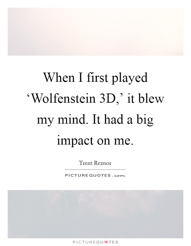 When I first played 'Wolfenstein 3D,' it blew my mind. It had a big impact on me. Picture Quote #1