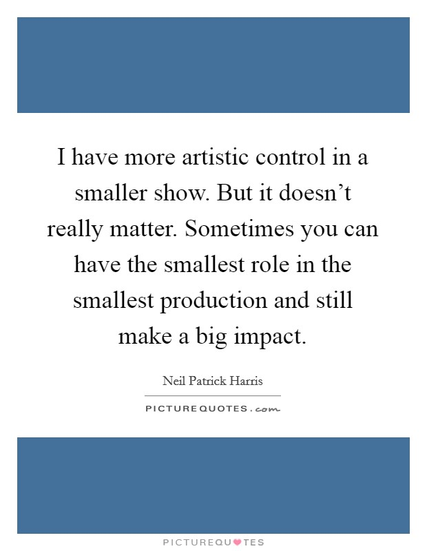 I have more artistic control in a smaller show. But it doesn't really matter. Sometimes you can have the smallest role in the smallest production and still make a big impact. Picture Quote #1