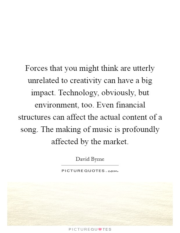 Forces that you might think are utterly unrelated to creativity can have a big impact. Technology, obviously, but environment, too. Even financial structures can affect the actual content of a song. The making of music is profoundly affected by the market. Picture Quote #1