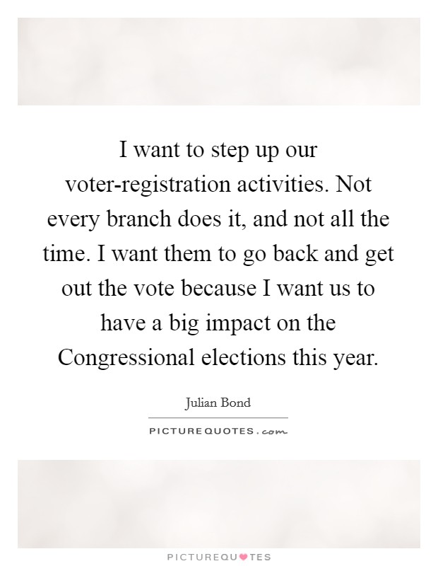 I want to step up our voter-registration activities. Not every branch does it, and not all the time. I want them to go back and get out the vote because I want us to have a big impact on the Congressional elections this year. Picture Quote #1