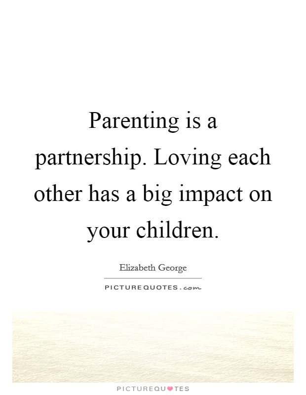 Parenting is a partnership. Loving each other has a big impact on your children. Picture Quote #1
