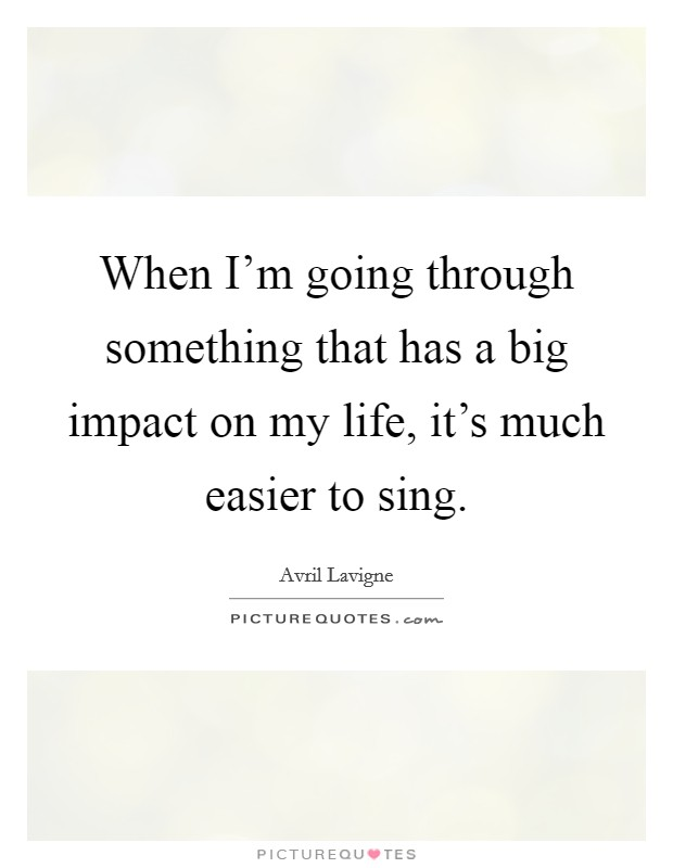 When I'm going through something that has a big impact on my life, it's much easier to sing Picture Quote #1