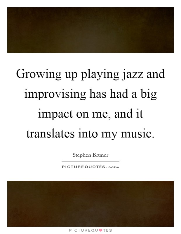 Growing up playing jazz and improvising has had a big impact on me, and it translates into my music Picture Quote #1