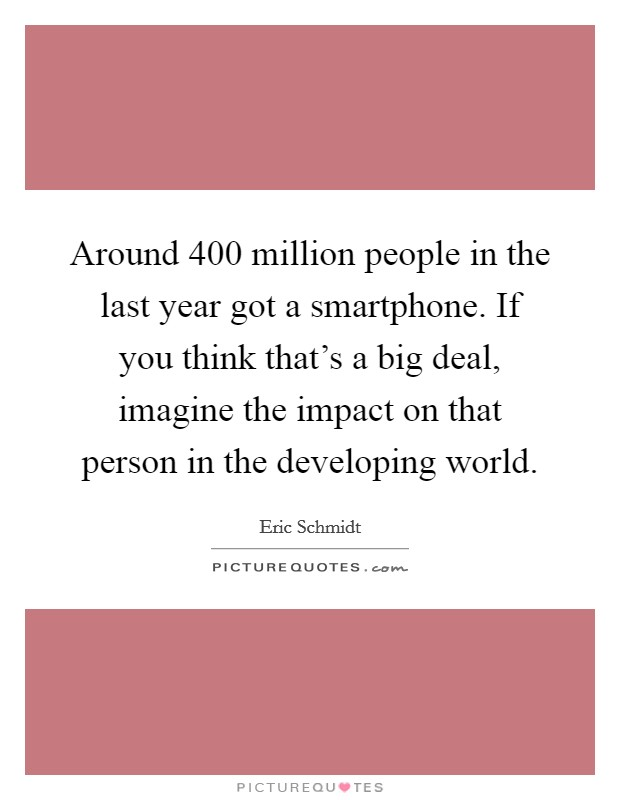 Around 400 million people in the last year got a smartphone. If you think that's a big deal, imagine the impact on that person in the developing world Picture Quote #1