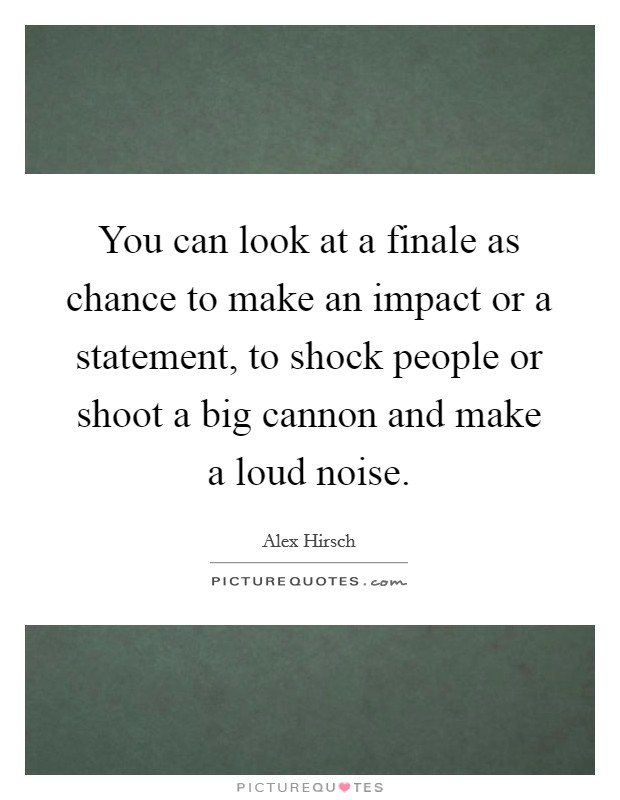 You can look at a finale as chance to make an impact or a statement, to shock people or shoot a big cannon and make a loud noise Picture Quote #1