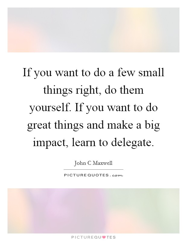 If you want to do a few small things right, do them yourself. If you want to do great things and make a big impact, learn to delegate. Picture Quote #1