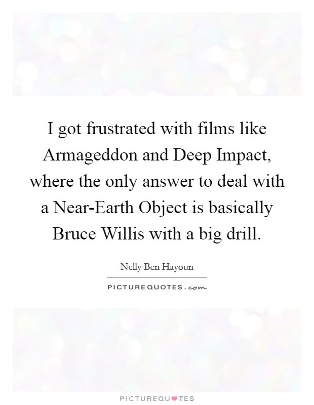 I got frustrated with films like Armageddon and Deep Impact, where the only answer to deal with a Near-Earth Object is basically Bruce Willis with a big drill. Picture Quote #1