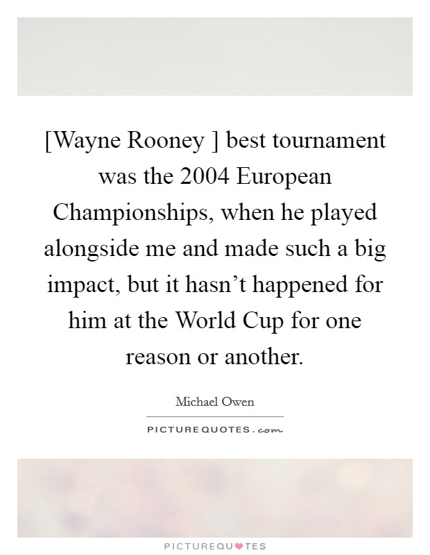 [Wayne Rooney ] best tournament was the 2004 European Championships, when he played alongside me and made such a big impact, but it hasn't happened for him at the World Cup for one reason or another Picture Quote #1