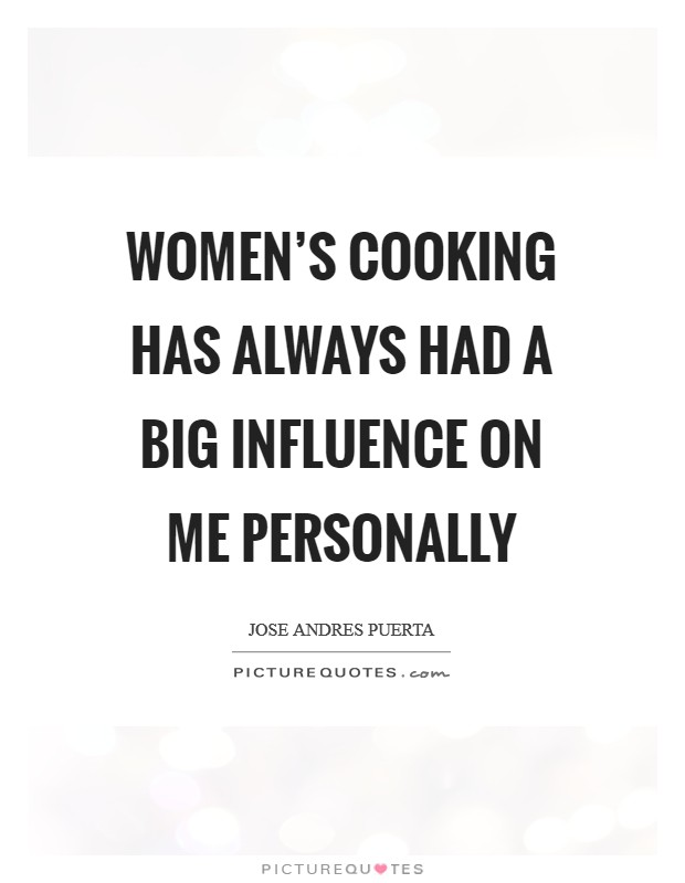 Women's cooking has always had a big influence on me personally Picture Quote #1