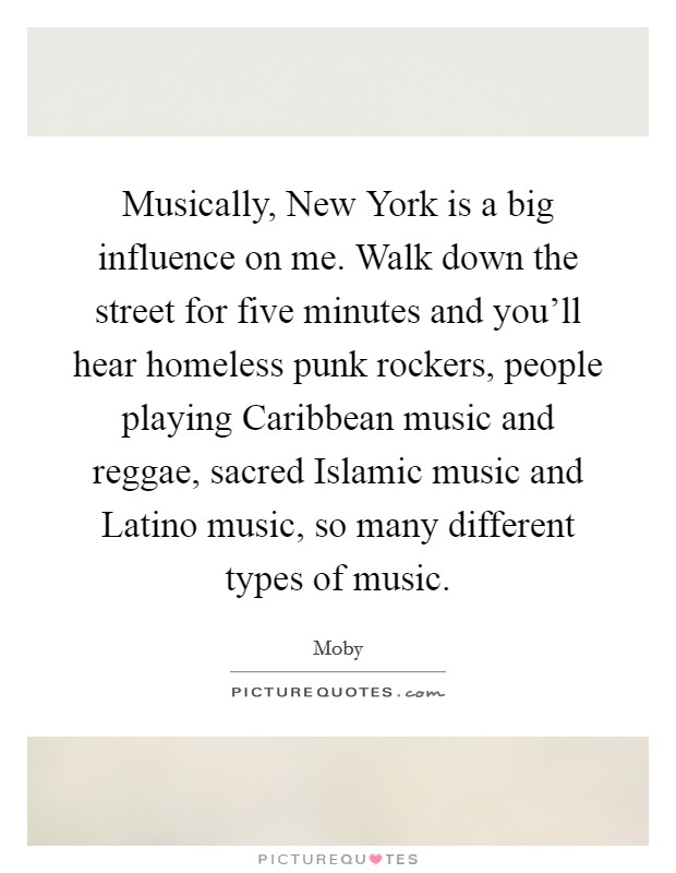 Musically, New York is a big influence on me. Walk down the street for five minutes and you'll hear homeless punk rockers, people playing Caribbean music and reggae, sacred Islamic music and Latino music, so many different types of music Picture Quote #1