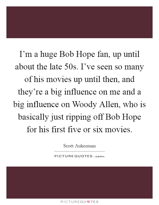 I'm a huge Bob Hope fan, up until about the late  50s. I've seen so many of his movies up until then, and they're a big influence on me and a big influence on Woody Allen, who is basically just ripping off Bob Hope for his first five or six movies Picture Quote #1