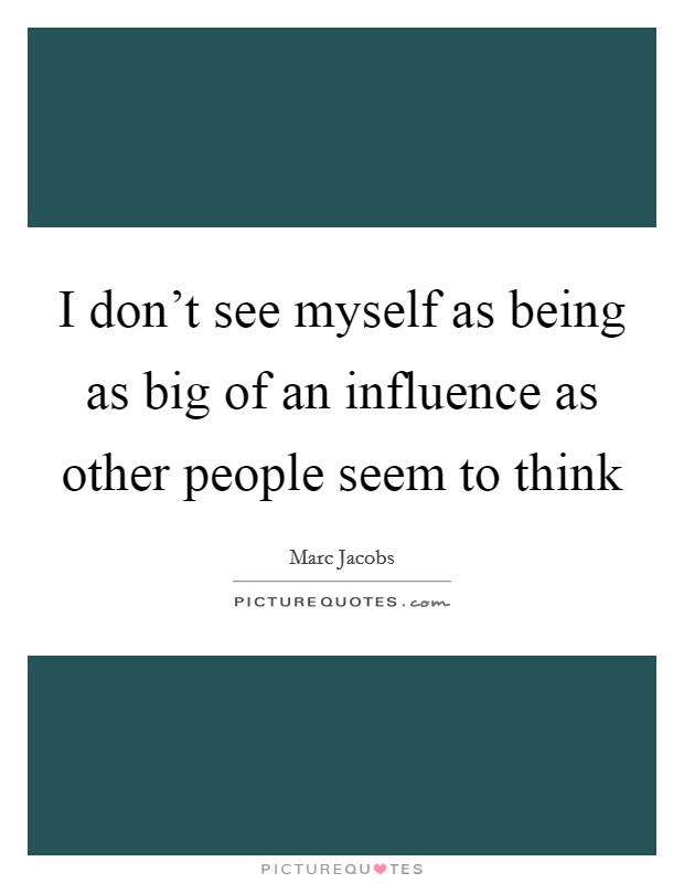I don't see myself as being as big of an influence as other people seem to think Picture Quote #1