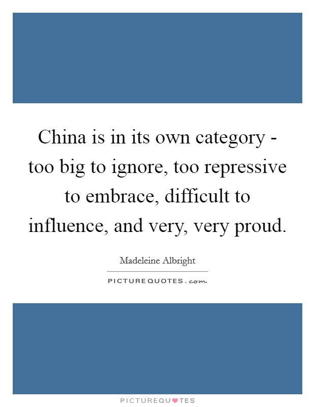 China is in its own category - too big to ignore, too repressive to embrace, difficult to influence, and very, very proud Picture Quote #1