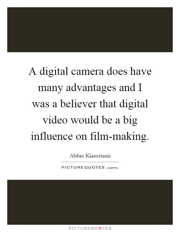 A digital camera does have many advantages and I was a believer that digital video would be a big influence on film-making Picture Quote #1