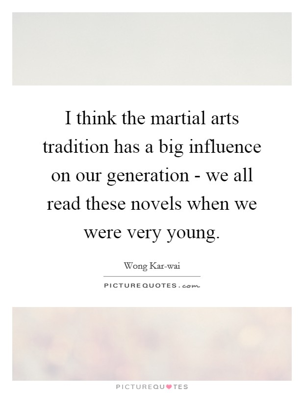 I think the martial arts tradition has a big influence on our generation - we all read these novels when we were very young Picture Quote #1