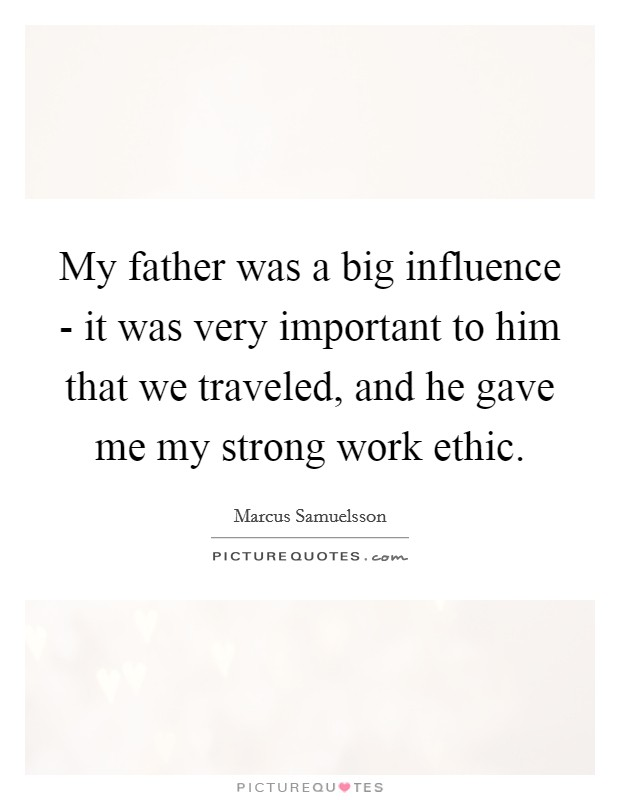 My father was a big influence - it was very important to him that we traveled, and he gave me my strong work ethic Picture Quote #1