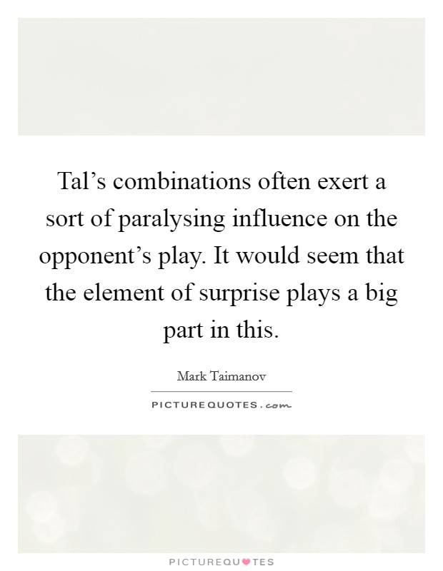 Tal's combinations often exert a sort of paralysing influence on the opponent's play. It would seem that the element of surprise plays a big part in this Picture Quote #1