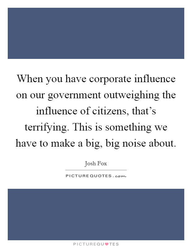 When you have corporate influence on our government outweighing the influence of citizens, that's terrifying. This is something we have to make a big, big noise about. Picture Quote #1