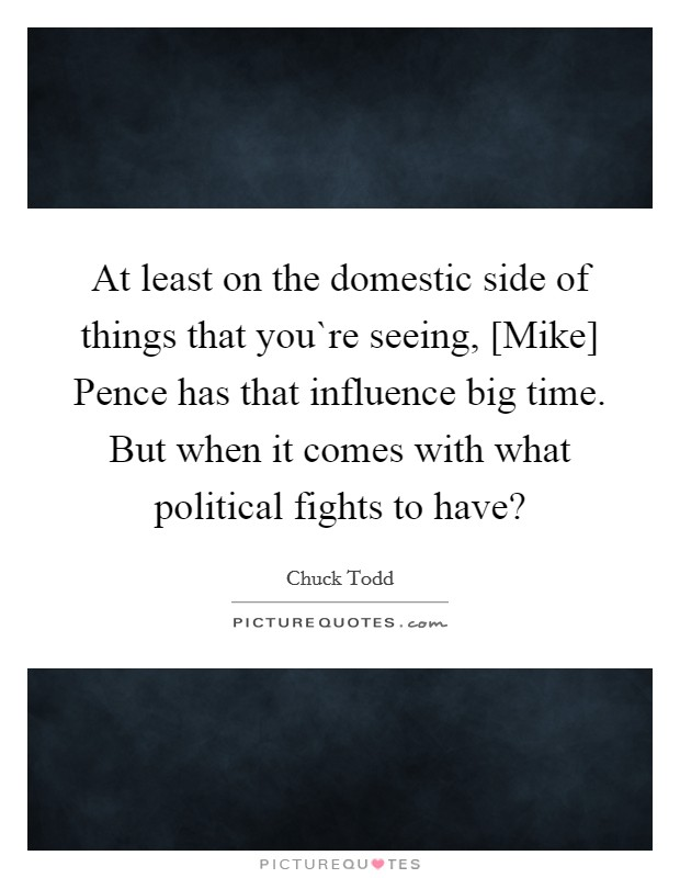 At least on the domestic side of things that you`re seeing, [Mike] Pence has that influence big time. But when it comes with what political fights to have? Picture Quote #1