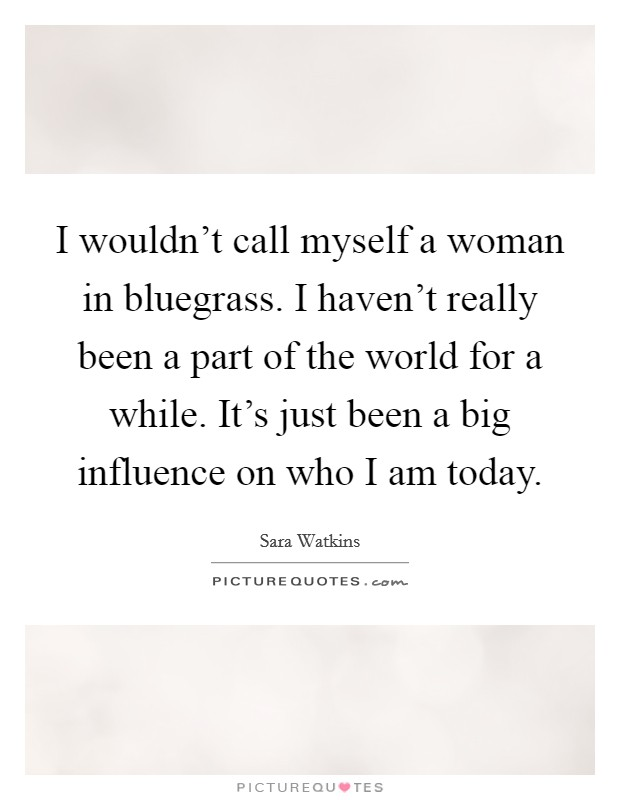 I wouldn't call myself a woman in bluegrass. I haven't really been a part of the world for a while. It's just been a big influence on who I am today Picture Quote #1