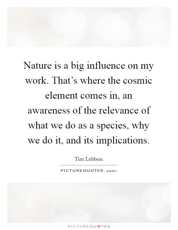 Nature is a big influence on my work. That's where the cosmic element comes in, an awareness of the relevance of what we do as a species, why we do it, and its implications Picture Quote #1