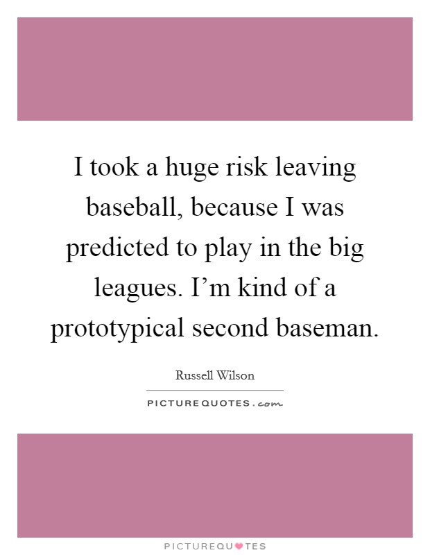 I took a huge risk leaving baseball, because I was predicted to play in the big leagues. I'm kind of a prototypical second baseman Picture Quote #1